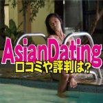 AsianDating.com(アジアンデーティング)の口コミや評判は?本当に出会える?