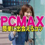 PCMAX初心者が簡単に出会えるコツと具体的な攻略手順【PCMAX攻略法】