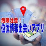 【危険注意!】位置情報(GPS)を使った出会いアプリを安全に使う方法