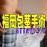 福岡で包茎手術が受けられるクリニックを徹底比較【失敗しない!元包茎ひろしのおすすめランキング】