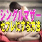 【出会い系】シングルマザーをセフレにする方法!探し方・口説くポイント・注意点