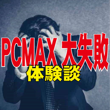 PCMAXで用心してたのに大失敗した話【出会い系大失敗体験談】