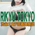 【渋谷エステ】RIKYU TOKYO(まりあちゃん)の悶絶回春フルコースを堪能!ガクガク回春体験談